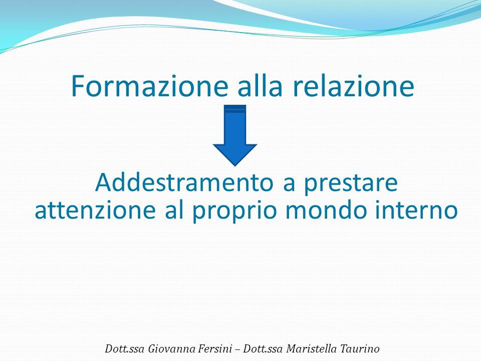 Formazione alla relazione Dott.ssa Giovanna Fersini – Dott.ssa Maristella Taurino Addestramento a prestare attenzione al proprio mondo interno