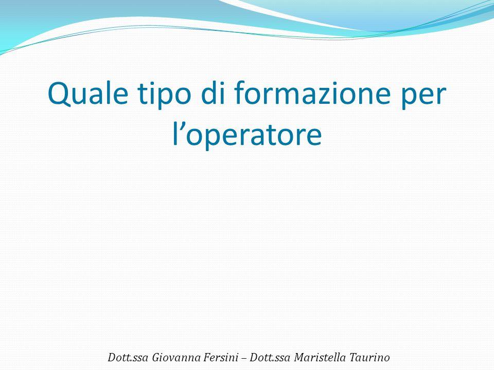 Quale tipo di formazione per l'operatore Dott.ssa Giovanna Fersini – Dott.ssa Maristella Taurino