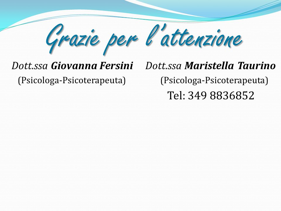 Grazie per l'attenzione Dott.ssa Giovanna Fersini Dott.ssa Maristella Taurino (Psicologa-Psicoterapeuta) (Psicologa-Psicoterapeuta) Tel: 349 8836852