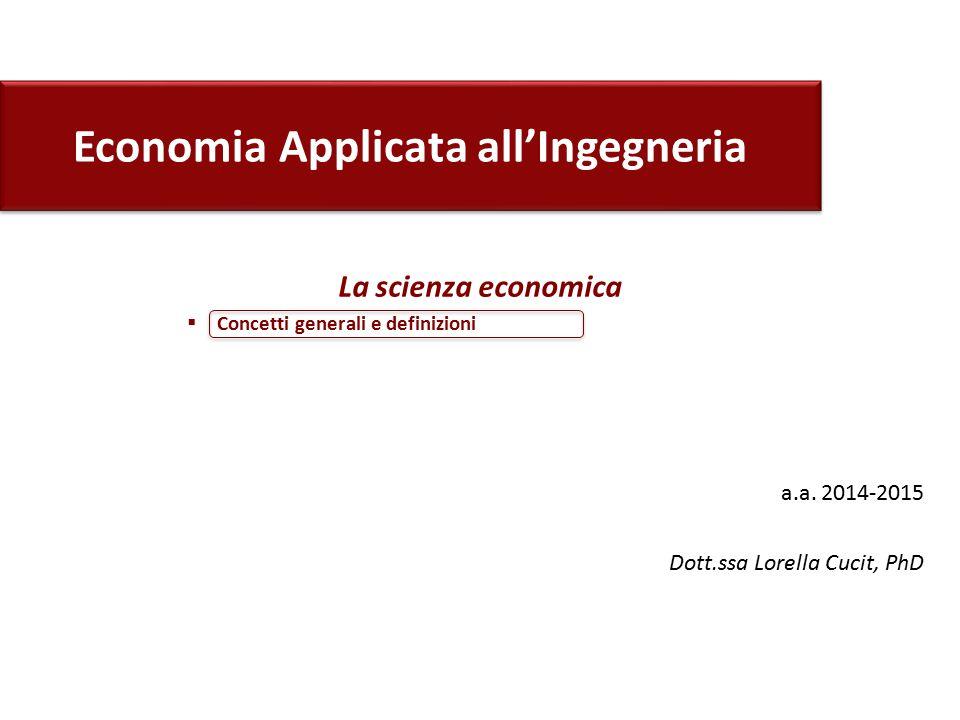 Economia Applicata all'Ingegneria a.a. 2014-2015 Dott.ssa Lorella Cucit, PhD La scienza economica  Concetti generali e definizioni