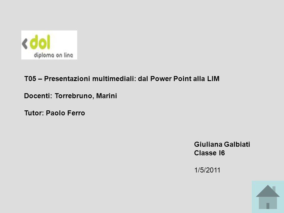 T05 – Presentazioni multimediali: dal Power Point alla LIM Docenti: Torrebruno, Marini Tutor: Paolo Ferro Giuliana Galbiati Classe I6 1/5/2011