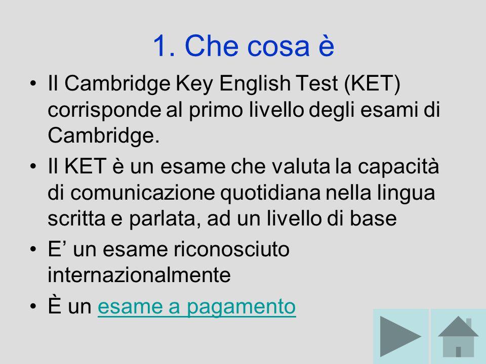 1. Che cosa è Il Cambridge Key English Test (KET) corrisponde al primo livello degli esami di Cambridge. Il KET è un esame che valuta la capacità di c