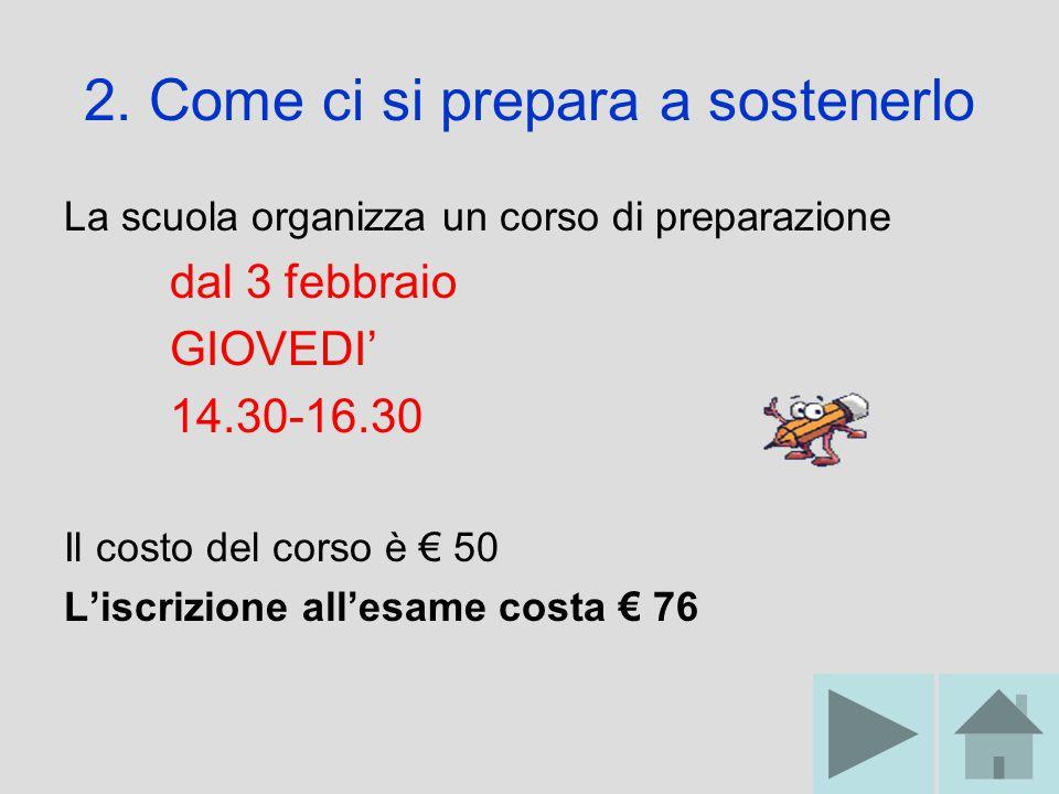 2. Come ci si prepara a sostenerlo La scuola organizza un corso di preparazione dal 3 febbraio GIOVEDI' 14.30-16.30 Il costo del corso è € 50 L'iscriz