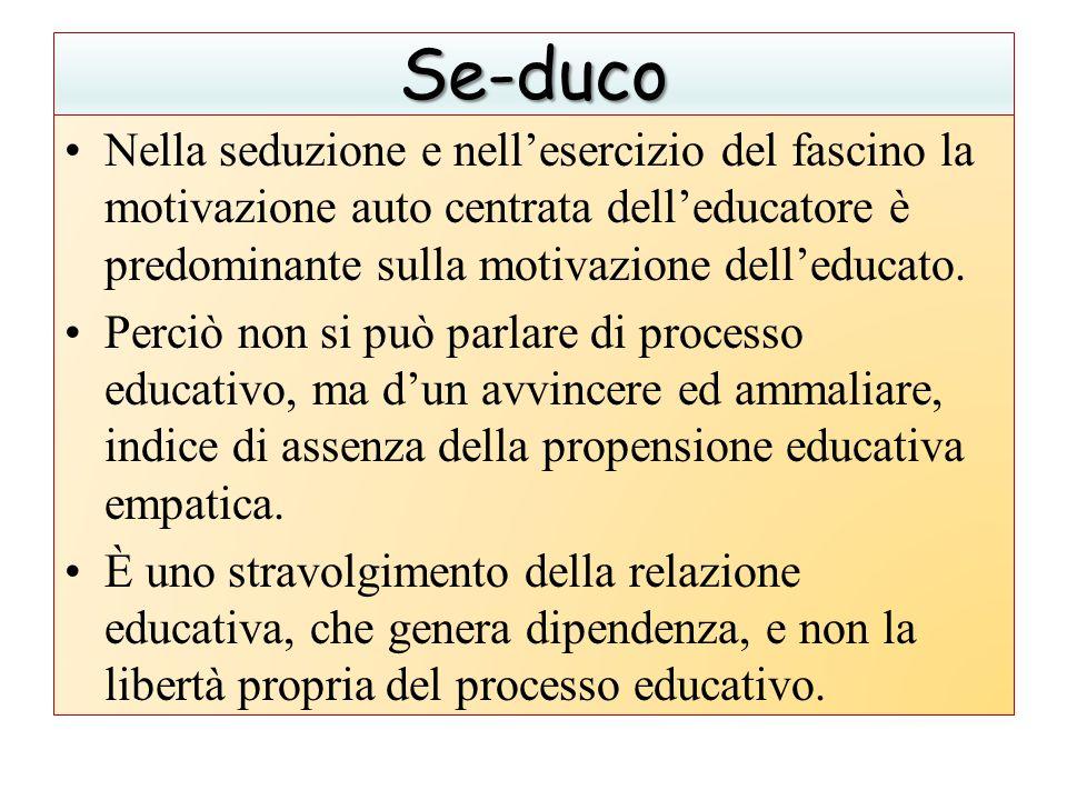 Se-duco Nella seduzione e nell'esercizio del fascino la motivazione auto centrata dell'educatore è predominante sulla motivazione dell'educato. Perciò