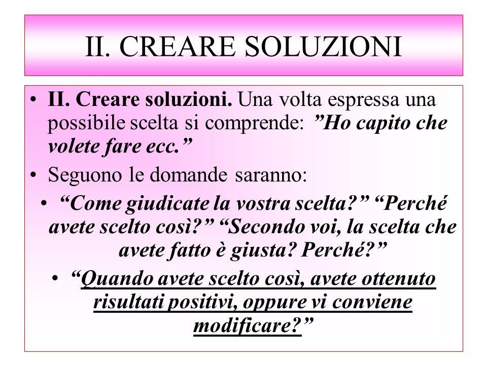 """II. CREARE SOLUZIONI II. Creare soluzioni. Una volta espressa una possibile scelta si comprende: """"Ho capito che volete fare ecc."""" Seguono le domande s"""