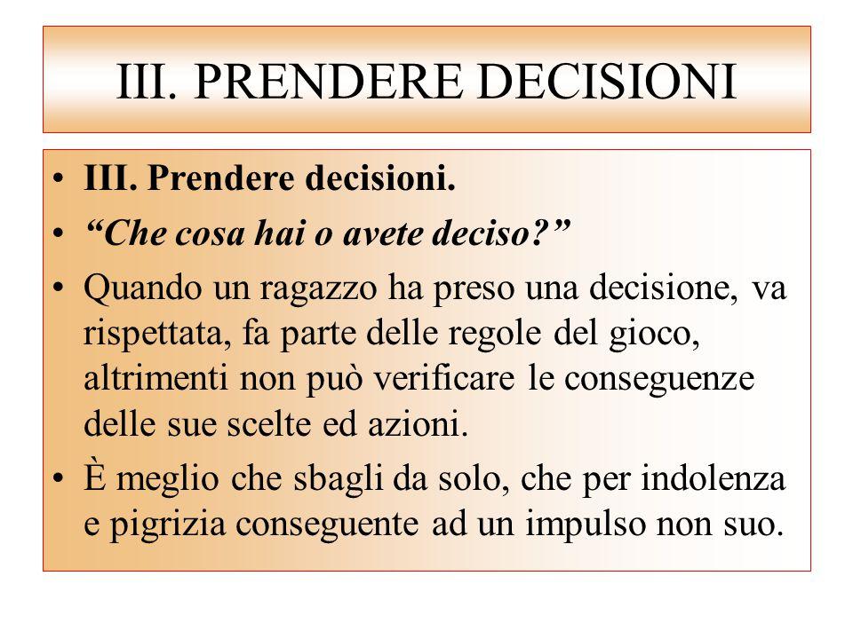 """III. PRENDERE DECISIONI III. Prendere decisioni. """"Che cosa hai o avete deciso?"""" Quando un ragazzo ha preso una decisione, va rispettata, fa parte dell"""