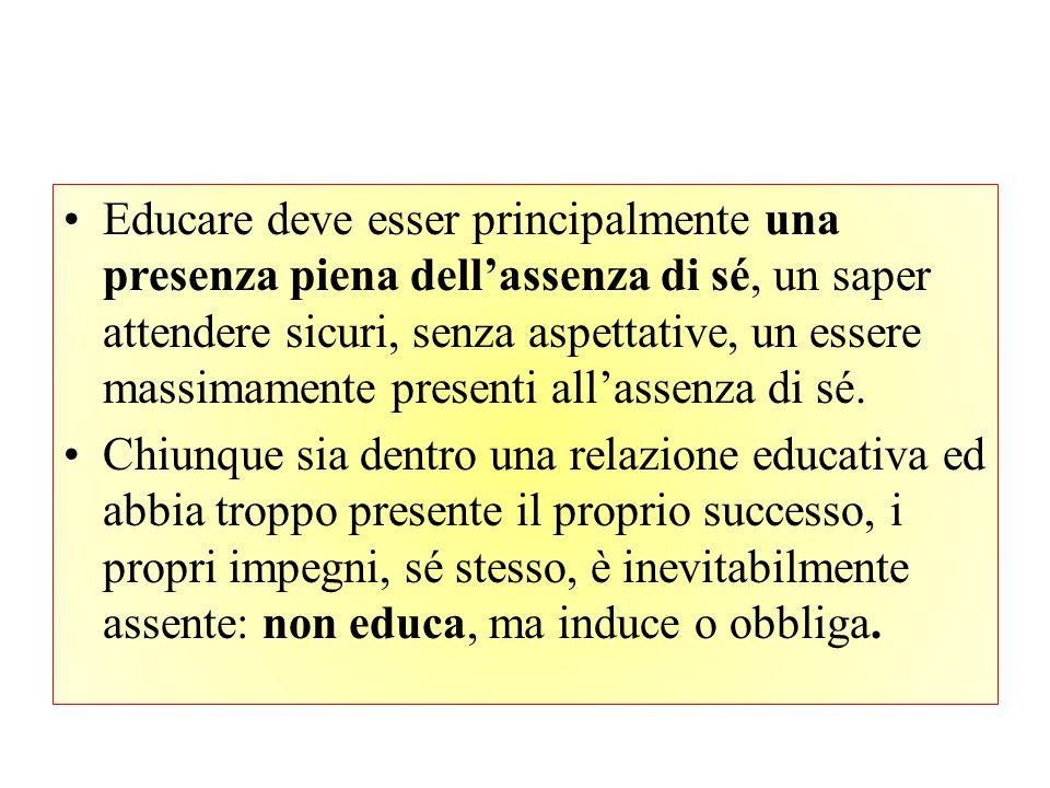 Educare deve esser principalmente una presenza piena dell'assenza di sé, un saper attendere sicuri, senza aspettative, un essere massimamente presenti