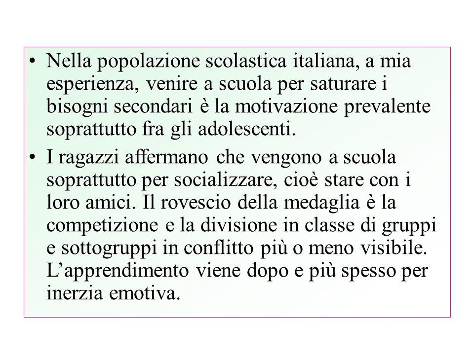 Nella popolazione scolastica italiana, a mia esperienza, venire a scuola per saturare i bisogni secondari è la motivazione prevalente soprattutto fra