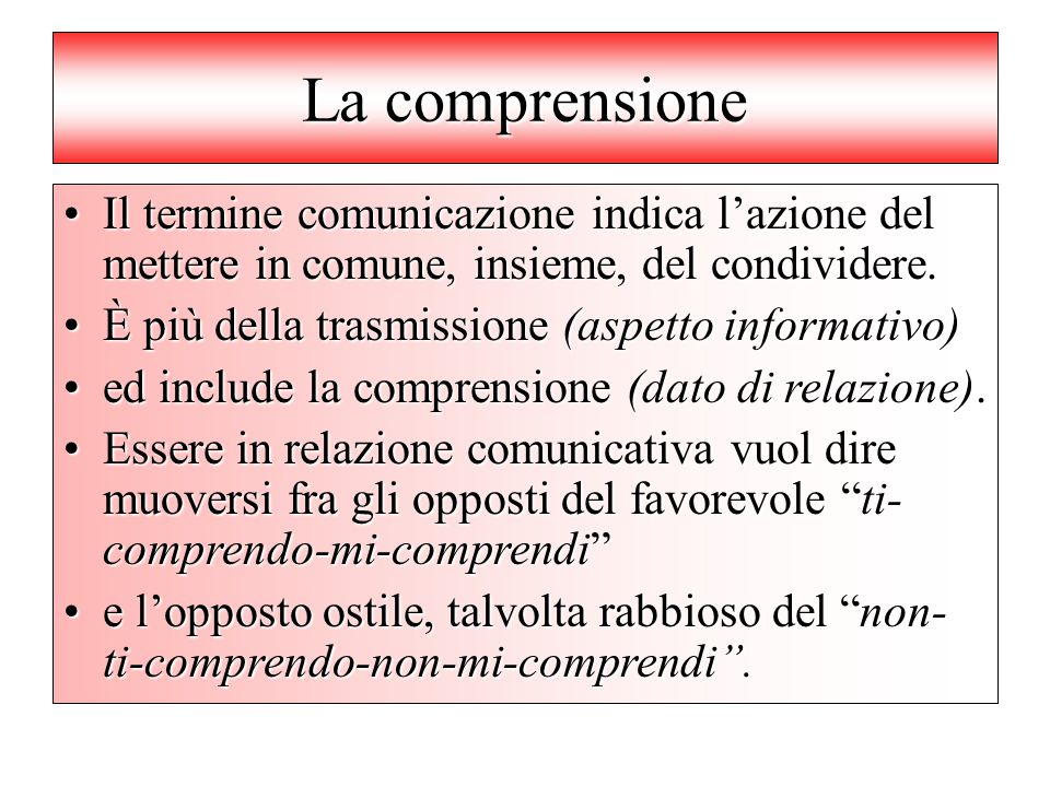 La comprensione Il termine comunicazione indica l'azione del mettere in comune, insieme, del condividere.Il termine comunicazione indica l'azione del