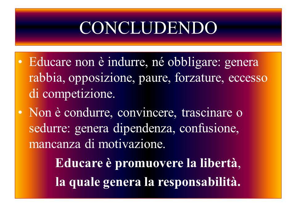 CONCLUDENDO Educare non è indurre, né obbligare: genera rabbia, opposizione, paure, forzature, eccesso di competizione. Non è condurre, convincere, tr