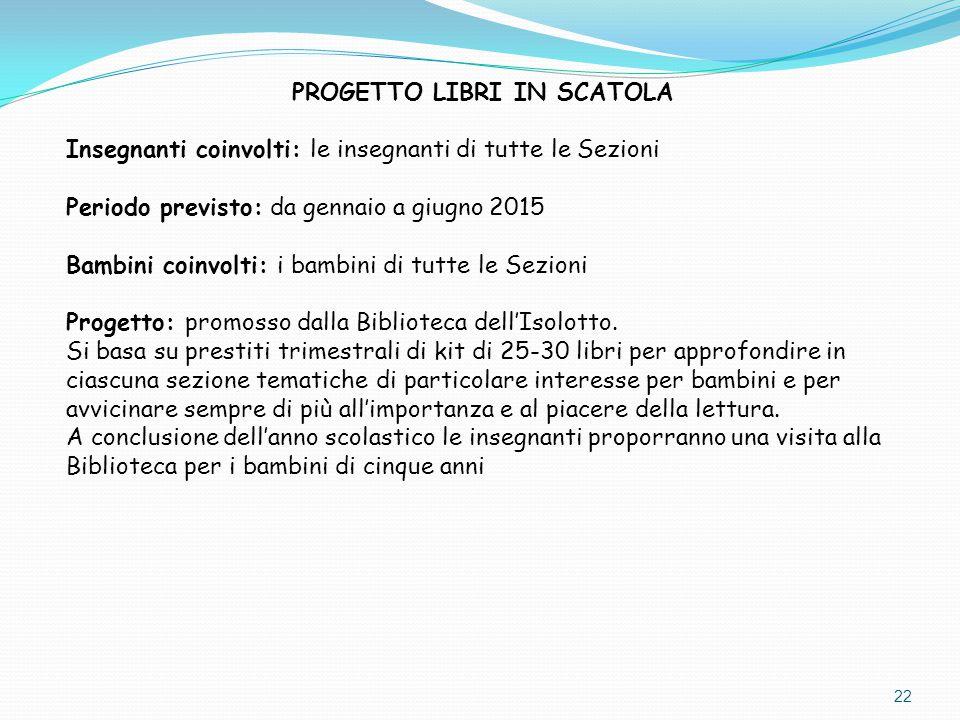22 PROGETTO LIBRI IN SCATOLA Insegnanti coinvolti: le insegnanti di tutte le Sezioni Periodo previsto: da gennaio a giugno 2015 Bambini coinvolti: i b
