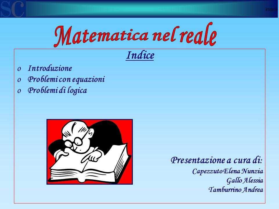 Indice oIntroduzione oProblemi con equazioni oProblemi di logica Presentazione a cura di : Capezzuto Elena Nunzia Gallo Alessia Tamburrino Andrea