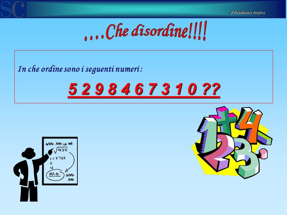 In che ordine sono i seguenti numeri : 5 2 9 8 4 6 7 3 1 0 ?? 2°Problema logica