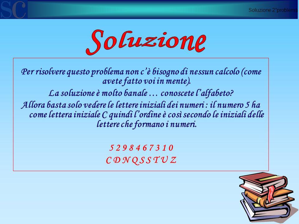 Soluzione 2°problema Per risolvere questo problema non c'è bisogno di nessun calcolo (come avete fatto voi in mente).