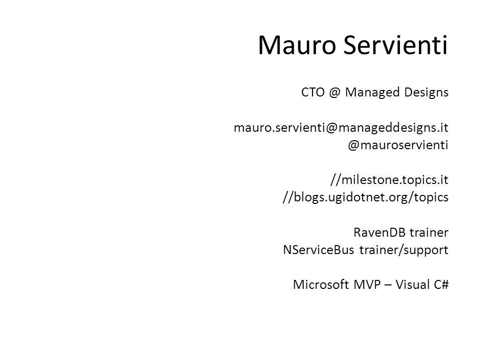 Mauro Servienti CTO @ Managed Designs mauro.servienti@manageddesigns.it @mauroservienti //milestone.topics.it //blogs.ugidotnet.org/topics RavenDB trainer NServiceBus trainer/support Microsoft MVP – Visual C#