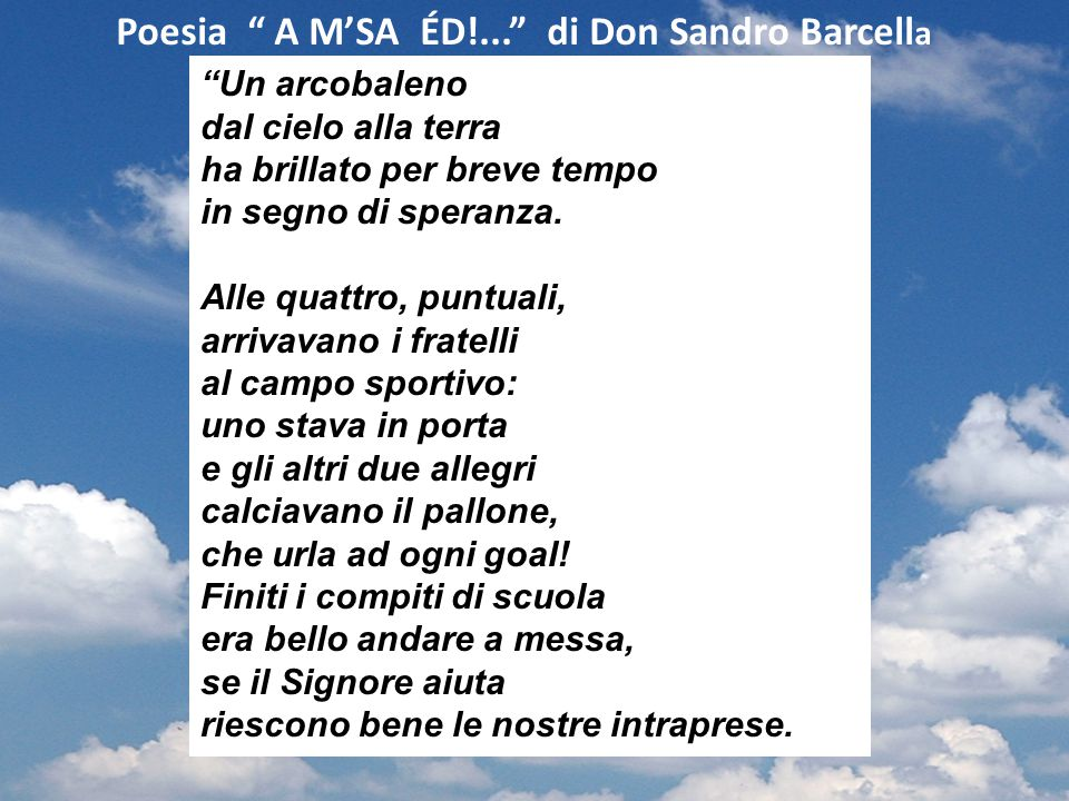"""Poesia """" A M'SA ÉD!..."""" di Don Sandro Barcell a """"Un arcobaleno dal cielo alla terra ha brillato per breve tempo in segno di speranza. Alle quattro, pu"""