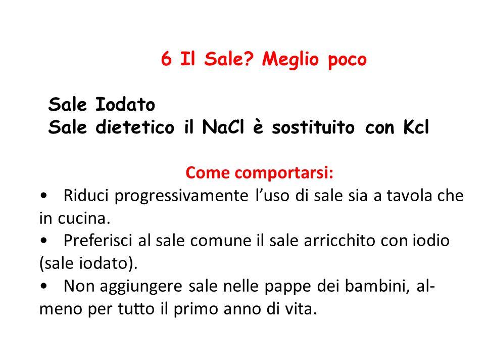 6 Il Sale? Meglio poco Sale Iodato Sale dietetico il NaCl è sostituito con Kcl Come comportarsi: Riduci progressivamente l'uso di sale sia a tavola ch