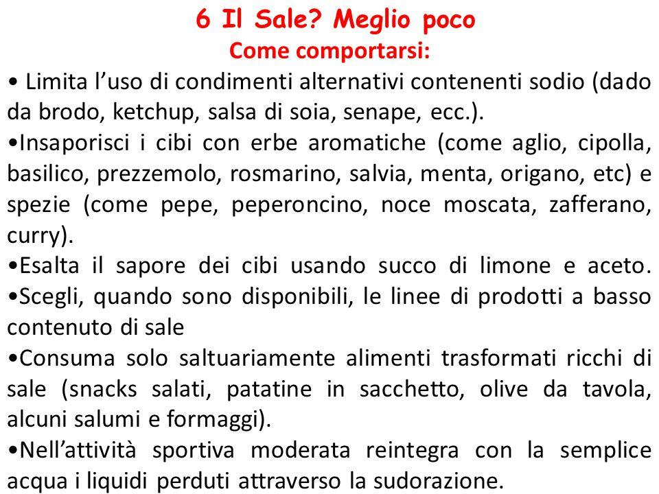 6 Il Sale? Meglio poco Come comportarsi: Limita l'uso di condimenti alternativi contenenti sodio (dado da brodo, ketchup, salsa di soia, senape, ecc.)