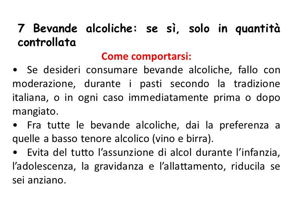 7 Bevande alcoliche: se sì, solo in quantità controllata Come comportarsi: Se desideri consumare bevande alcoliche, fallo con moderazione, durante i p