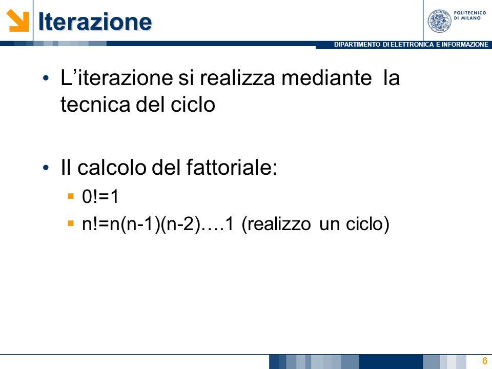 DIPARTIMENTO DI ELETTRONICA E INFORMAZIONEIterazione L'iterazione si realizza mediante la tecnica del ciclo Il calcolo del fattoriale:  0!=1  n!=n(n-1)(n-2)….1 (realizzo un ciclo) 6