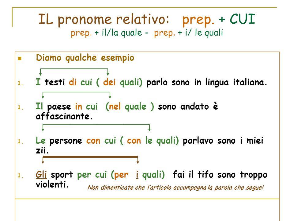 IL pronome relativo: prep. + CUI prep. + il/la quale - prep. + i/ le quali Diamo qualche esempio 1. I testi di cui ( dei quali) parlo sono in lingua i