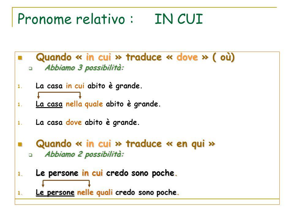 Pronome relativo : IN CUI Quando « in cui » traduce « dove » ( où) Quando « in cui » traduce « dove » ( où)  Abbiamo 3 possibilità: 1. La casa in cui
