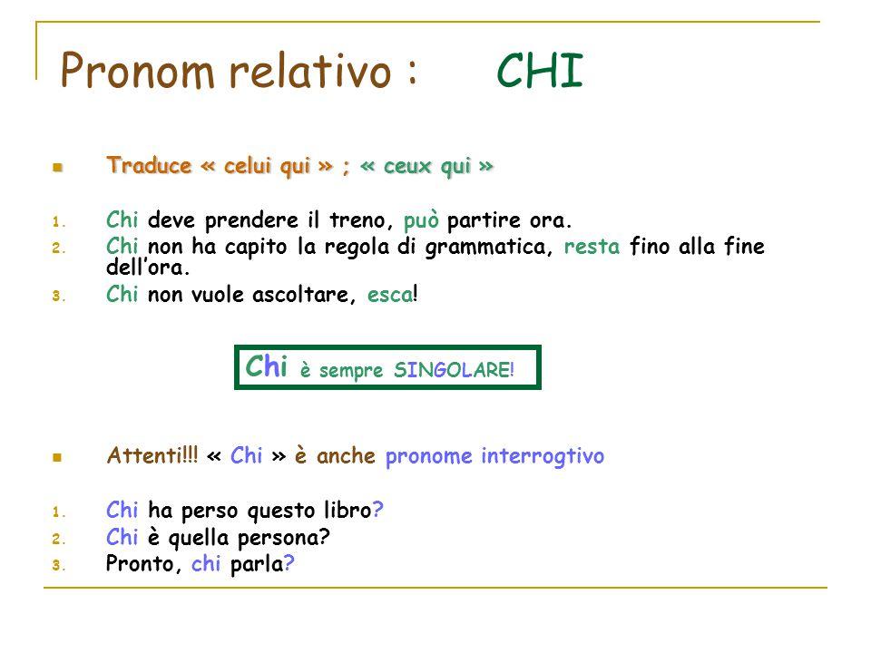 Pronom relativo : CHI Traduce « celui qui » ; « ceux qui » Traduce « celui qui » ; « ceux qui » 1. Chi deve prendere il treno, può partire ora. 2. Chi