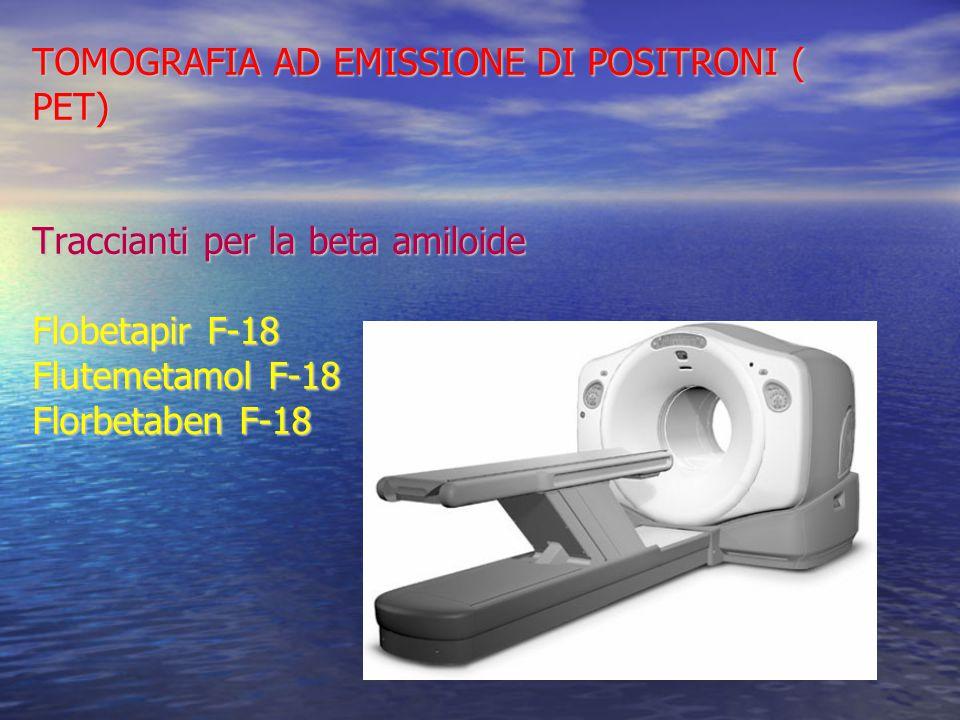 TOMOGRAFIA AD EMISSIONE DI POSITRONI ( PET) Traccianti per la beta amiloide Flobetapir F-18 Flutemetamol F-18 Florbetaben F-18