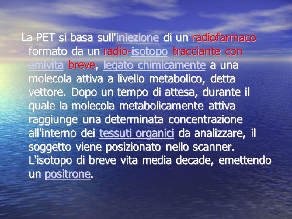 La PET si basa sull'iniezione di un radiofarmaco formato da un radio-isotopo tracciante con emivita breve, legato chimicamente a una molecola attiva a