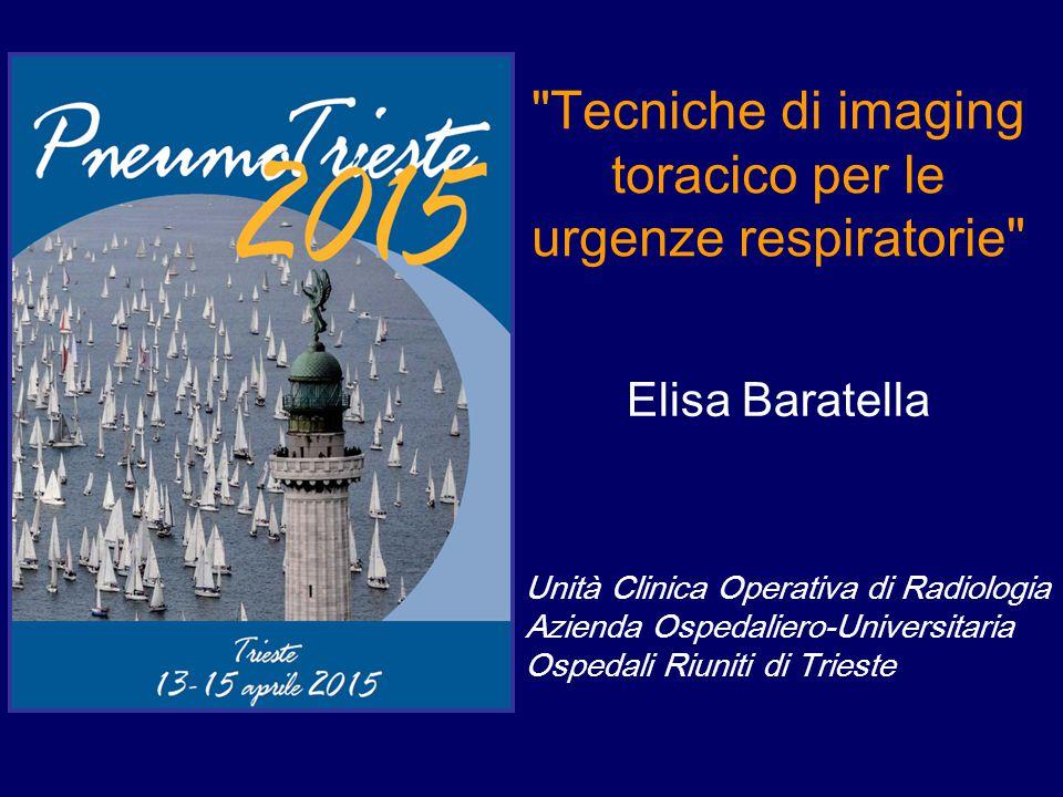 Tecniche di imaging toracico per le urgenze respiratorie Elisa Baratella Unità Clinica Operativa di Radiologia Azienda Ospedaliero-Universitaria Ospedali Riuniti di Trieste