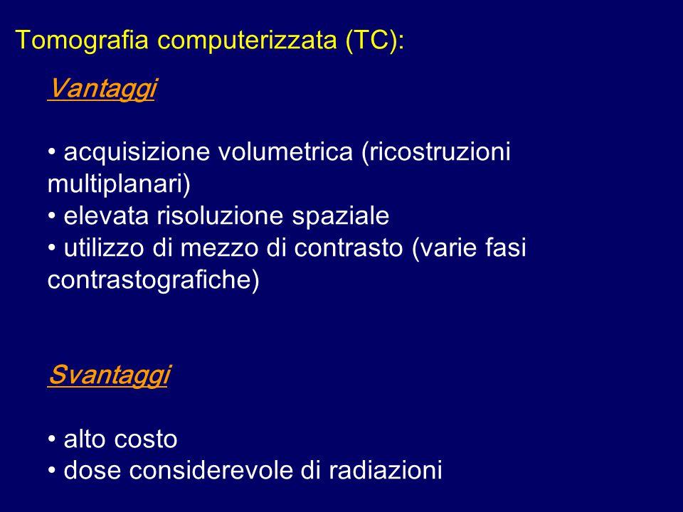 Tomografia computerizzata (TC): Vantaggi acquisizione volumetrica (ricostruzioni multiplanari) elevata risoluzione spaziale utilizzo di mezzo di contrasto (varie fasi contrastografiche) Svantaggi alto costo dose considerevole di radiazioni