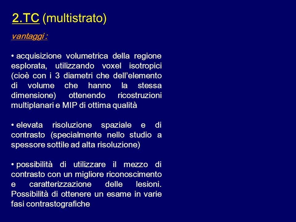 2.TC (multistrato) vantaggi : acquisizione volumetrica della regione esplorata, utilizzando voxel isotropici (cioè con i 3 diametri che dell'elemento