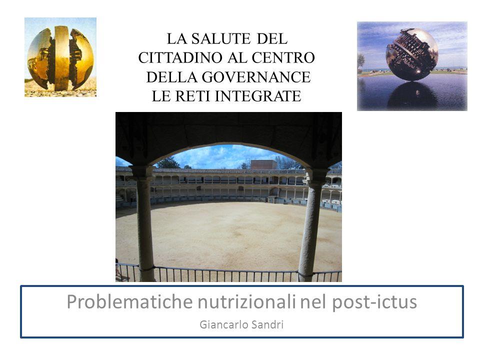 LA SALUTE DEL CITTADINO AL CENTRO DELLA GOVERNANCE LE RETI INTEGRATE Problematiche nutrizionali nel post-ictus Giancarlo Sandri