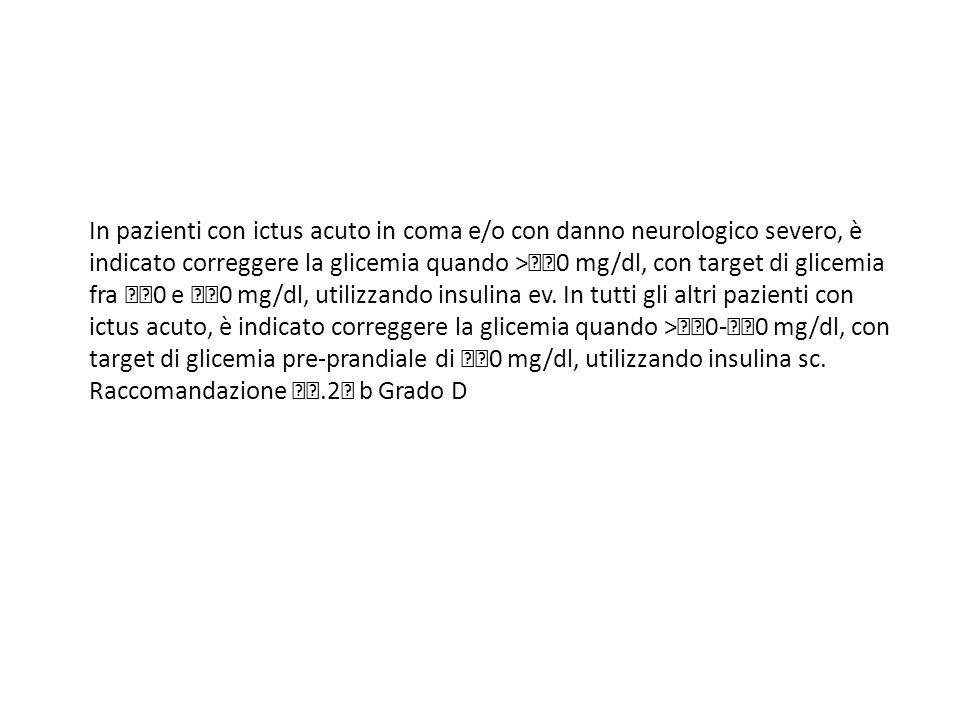 In pazienti con ictus acuto in coma e/o con danno neurologico severo, è indicato correggere la glicemia quando >0 mg/dl, con target di glicemia fra 0 e 0 mg/dl, utilizzando insulina ev.