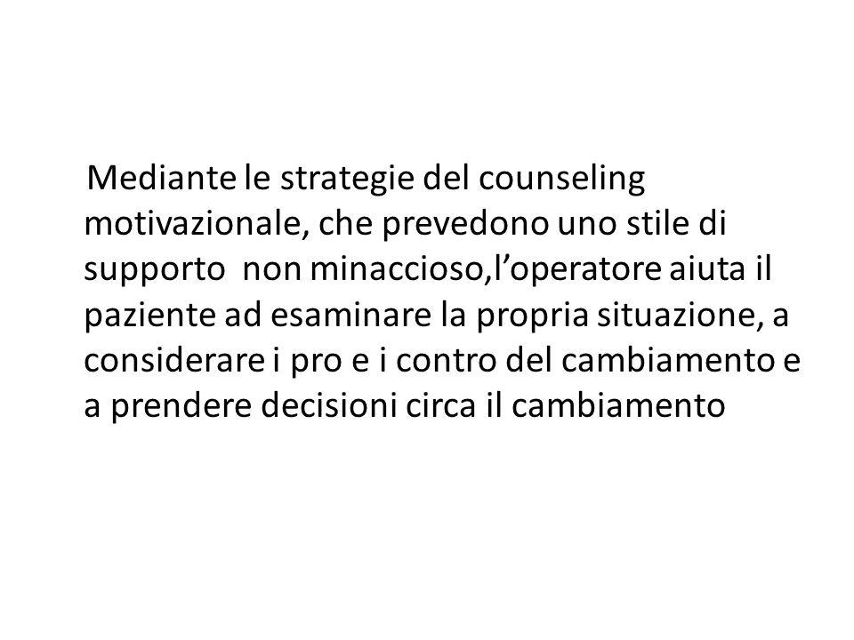 Mediante le strategie del counseling motivazionale, che prevedono uno stile di supporto non minaccioso,l'operatore aiuta il paziente ad esaminare la propria situazione, a considerare i pro e i contro del cambiamento e a prendere decisioni circa il cambiamento