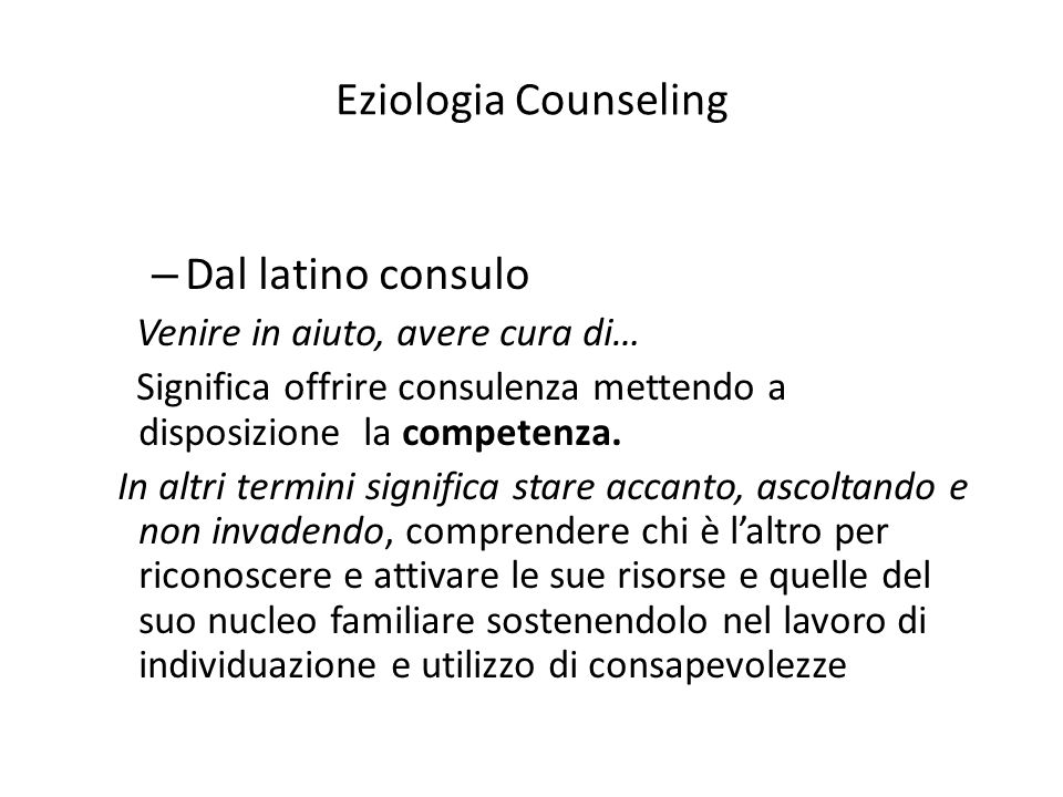 Eziologia Counseling – Dal latino consulo Venire in aiuto, avere cura di… Significa offrire consulenza mettendo a disposizione la competenza.