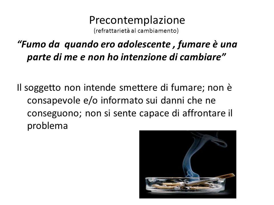 Precontemplazione Fumo da quando ero adolescente, fumare è una parte di me e non ho intenzione di cambiare Il soggetto non intende smettere di fumare; non è consapevole e/o informato sui danni che ne conseguono; non si sente capace di affrontare il problema (refrattarietà al cambiamento)