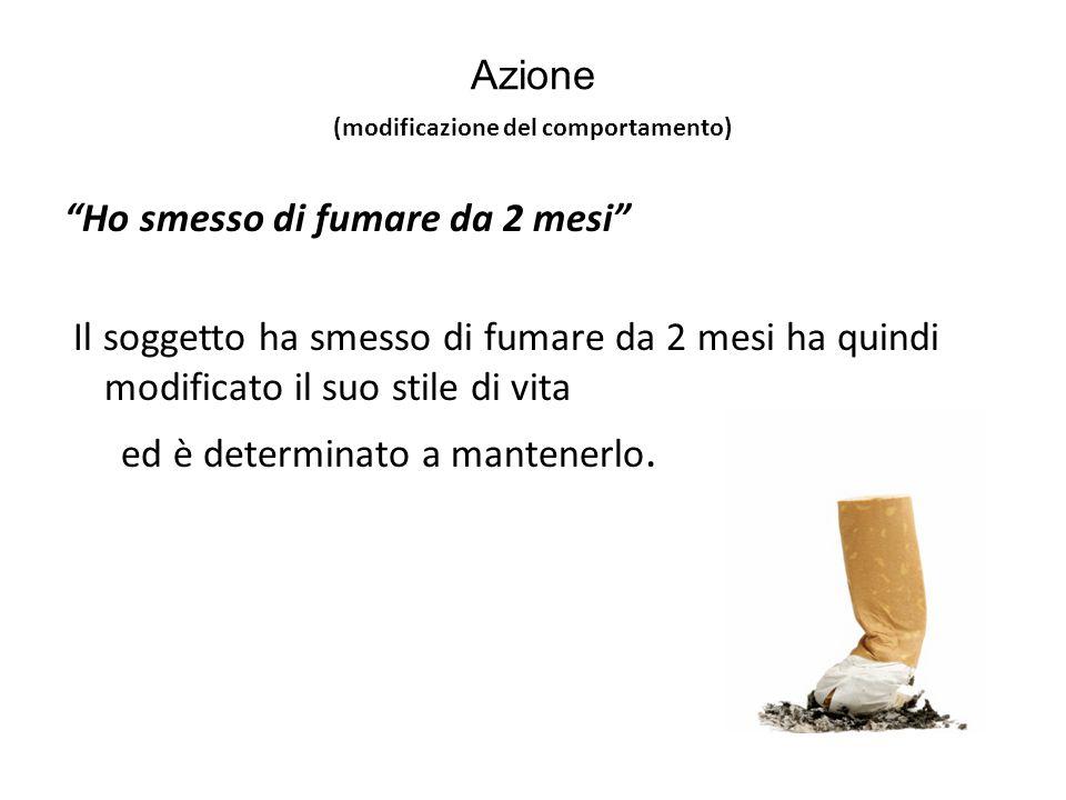 Azione Ho smesso di fumare da 2 mesi Il soggetto ha smesso di fumare da 2 mesi ha quindi modificato il suo stile di vita ed è determinato a mantenerlo.