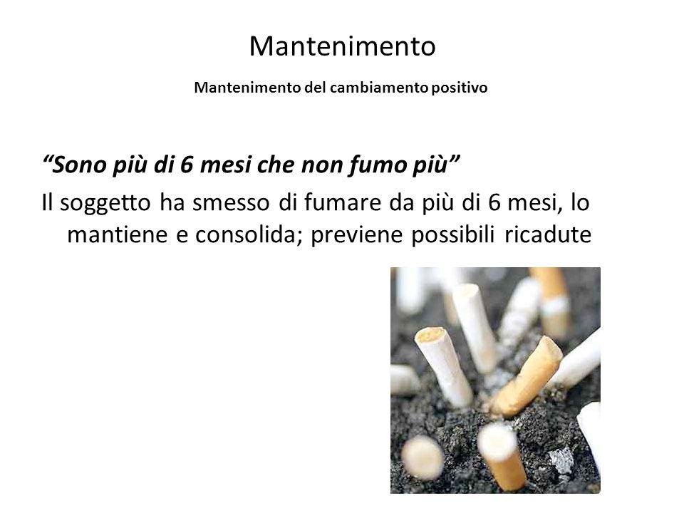 Mantenimento Sono più di 6 mesi che non fumo più Il soggetto ha smesso di fumare da più di 6 mesi, lo mantiene e consolida; previene possibili ricadute Mantenimento del cambiamento positivo
