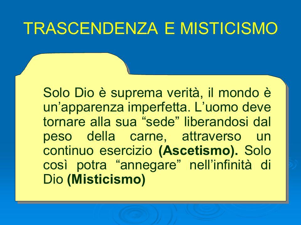 TRASCENDENZA E MISTICISMO Solo Dio è suprema verità, il mondo è un'apparenza imperfetta.