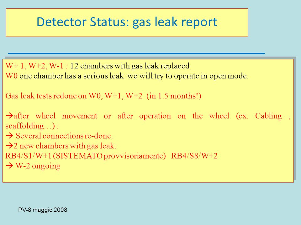 PV-8 maggio 2008 Detector Status: gas leak report W+ 1, W+2, W-1 : 12 chambers with gas leak replaced W0 one chamber has a serious leak we will try to operate in open mode.