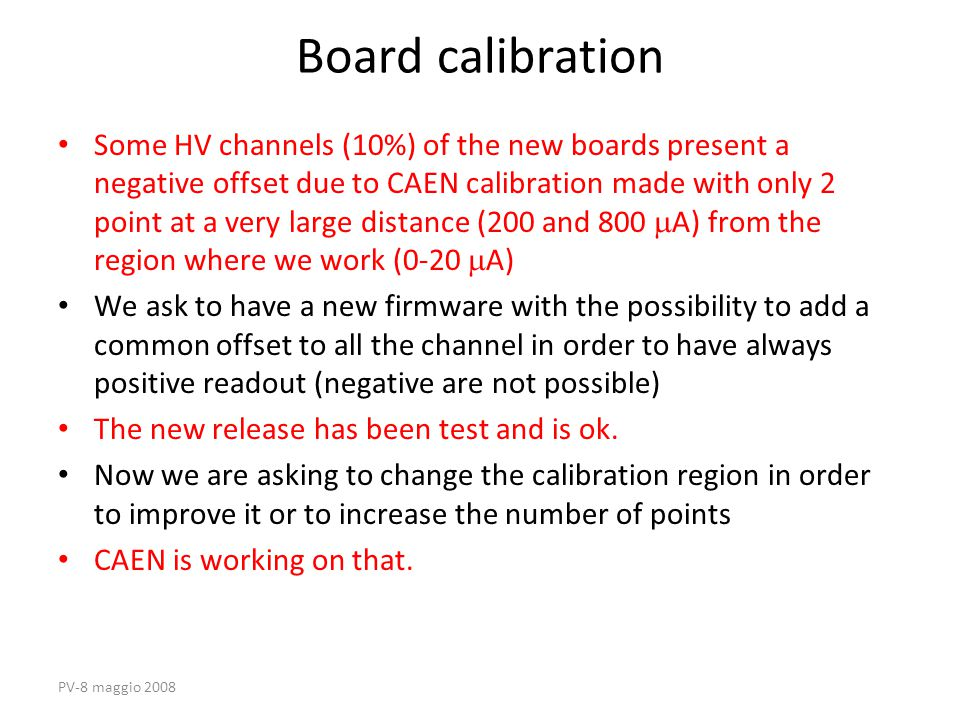 PV-8 maggio 2008 Board calibration Some HV channels (10%) of the new boards present a negative offset due to CAEN calibration made with only 2 point at a very large distance (200 and 800  A) from the region where we work (0-20  A) We ask to have a new firmware with the possibility to add a common offset to all the channel in order to have always positive readout (negative are not possible) The new release has been test and is ok.