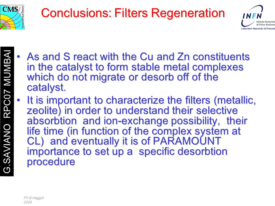 PV-8 maggio 2008 Conclusions: Filters Regeneration As and S react with the Cu and Zn constituents in the catalyst to form stable metal complexes which do not migrate or desorb off of the catalyst.As and S react with the Cu and Zn constituents in the catalyst to form stable metal complexes which do not migrate or desorb off of the catalyst.