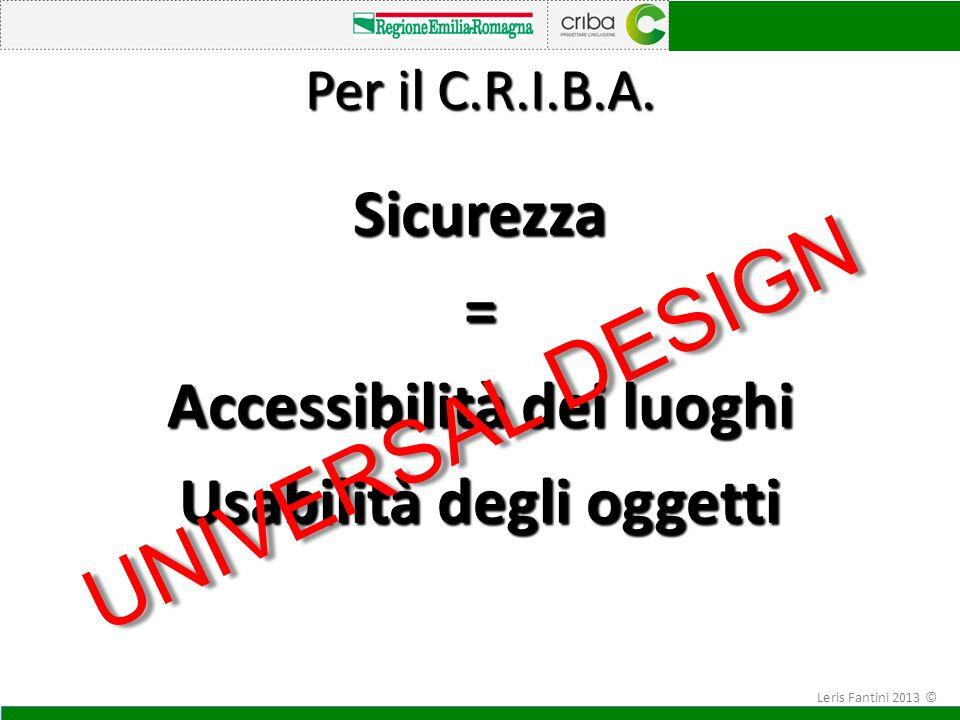 Per il C.R.I.B.A. Sicurezza= Accessibilità dei luoghi Usabilità degli oggetti UNIVERSAL DESIGN Leris Fantini 2013 ©