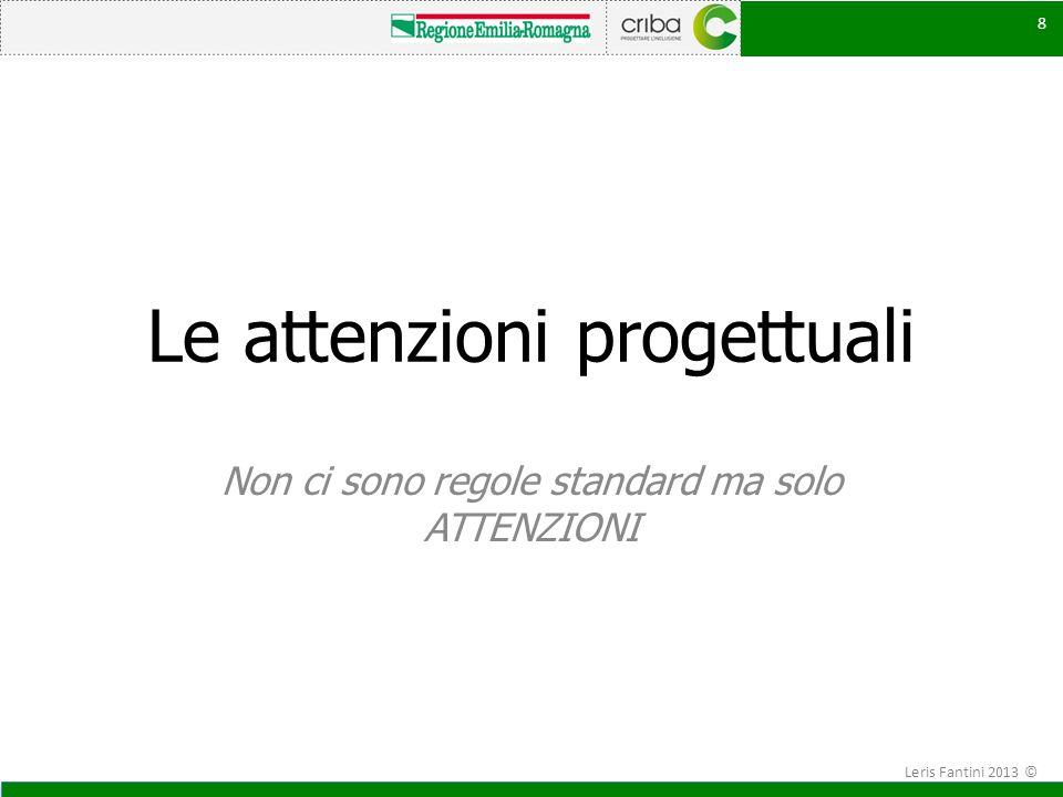 Le attenzioni progettuali Non ci sono regole standard ma solo ATTENZIONI 8 Leris Fantini 2013 ©