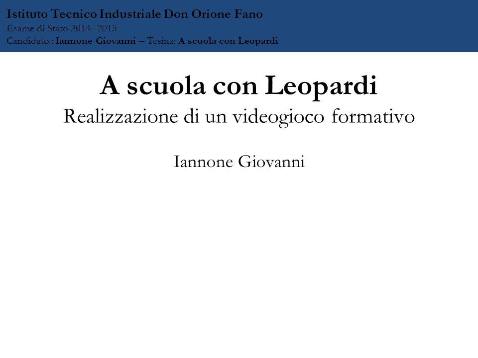 A scuola con Leopardi Realizzazione di un videogioco formativo Iannone Giovanni Istituto Tecnico Industriale Don Orione Fano Esame di Stato 2014 -2015