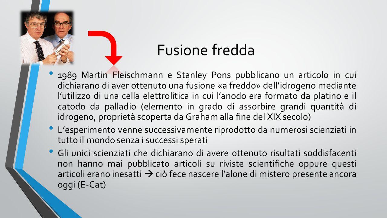 Fusione fredda 1989 Martin Fleischmann e Stanley Pons pubblicano un articolo in cui dichiarano di aver ottenuto una fusione «a freddo» dell'idrogeno mediante l'utilizzo di una cella elettrolitica in cui l'anodo era formato da platino e il catodo da palladio (elemento in grado di assorbire grandi quantità di idrogeno, proprietà scoperta da Graham alla fine del XIX secolo) L'esperimento venne successivamente riprodotto da numerosi scienziati in tutto il mondo senza i successi sperati Gli unici scienziati che dichiarano di avere ottenuto risultati soddisfacenti non hanno mai pubblicato articoli su riviste scientifiche oppure questi articoli erano inesatti  ciò fece nascere l'alone di mistero presente ancora oggi (E-Cat)