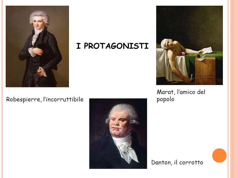 I PROTAGONISTI Robespierre, l'incorruttibile Danton, il corrotto Marat, l'amico del popolo