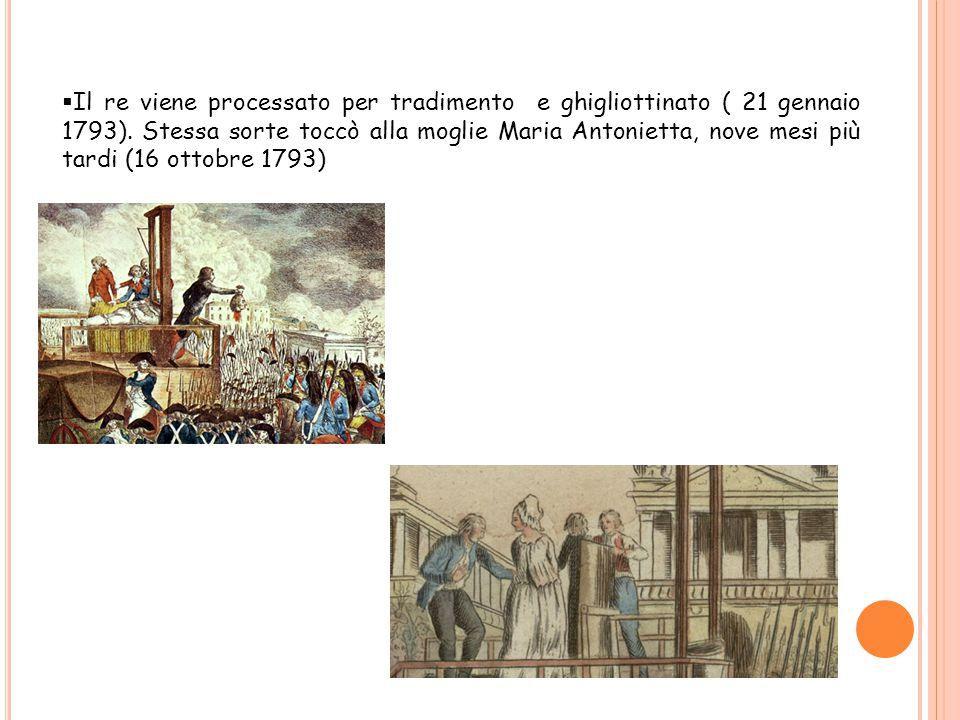  Il re viene processato per tradimento e ghigliottinato ( 21 gennaio 1793). Stessa sorte toccò alla moglie Maria Antonietta, nove mesi più tardi (16