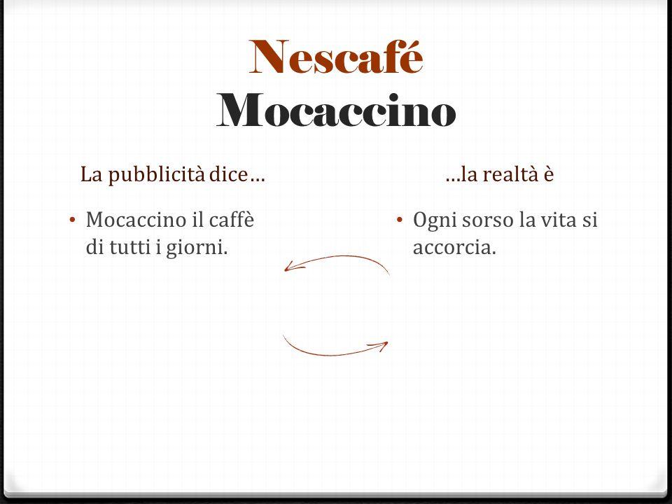 Nescafé Mocaccino La pubblicità dice……la realtà è Mocaccino il caffè di tutti i giorni. Ogni sorso la vita si accorcia.